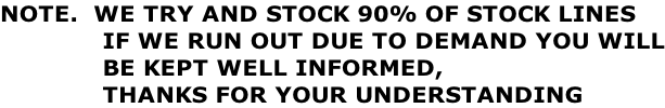 NOTE.  WE TRY AND STOCK 90% OF STOCK LINES              IF WE RUN OUT DUE TO DEMAND YOU WILL              BE KEPT WELL INFORMED,               THANKS FOR YOUR UNDERSTANDING